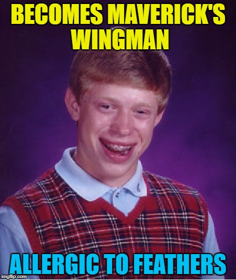 I feel the need, the need for a trip to the hospital... :) | BECOMES MAVERICK'S WINGMAN ALLERGIC TO FEATHERS | image tagged in memes,bad luck brian,top gun,maverick,wingman | made w/ Imgflip meme maker
