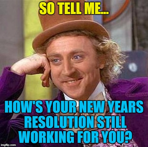 Not great I'd guess :) | SO TELL ME... HOW'S YOUR NEW YEARS RESOLUTION STILL WORKING FOR YOU? | image tagged in memes,creepy condescending wonka,new year resolutions,will power | made w/ Imgflip meme maker