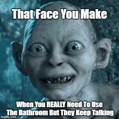 It's True....oh it's DAMN true... | That Face You Make When You REALLY Need To Use The Bathroom But They Keep Talking | image tagged in memes,gollum,bathroom,real life,potty humor | made w/ Imgflip meme maker