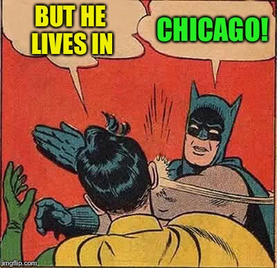 Batman Slapping Robin Meme | BUT HE LIVES IN CHICAGO! | image tagged in memes,batman slapping robin | made w/ Imgflip meme maker
