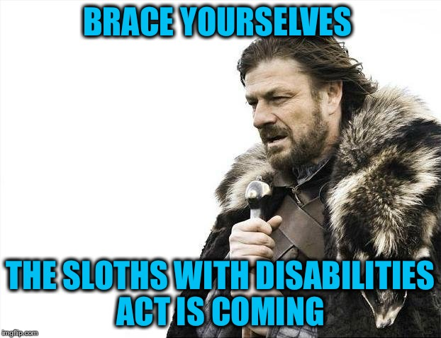 Brace Yourselves X is Coming Meme | BRACE YOURSELVES THE SLOTHS WITH DISABILITIES ACT IS COMING | image tagged in memes,brace yourselves x is coming | made w/ Imgflip meme maker