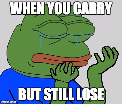 Sad Pepe the Frog | WHEN YOU CARRY BUT STILL LOSE | image tagged in sad pepe the frog | made w/ Imgflip meme maker
