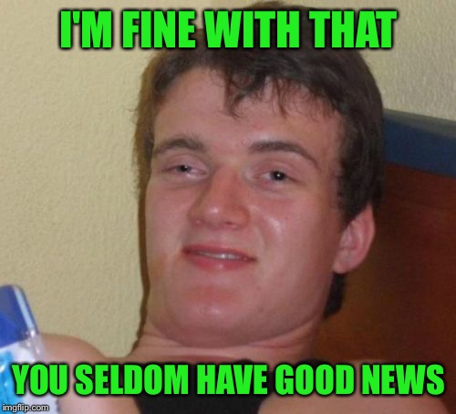 10 Guy Meme | I'M FINE WITH THAT YOU SELDOM HAVE GOOD NEWS | image tagged in memes,10 guy | made w/ Imgflip meme maker