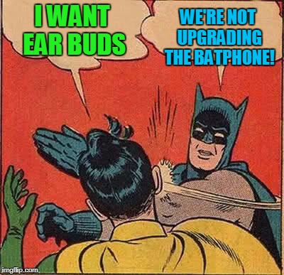 Batman Slapping Robin Meme | I WANT EAR BUDS WE'RE NOT UPGRADING THE BATPHONE! | image tagged in memes,batman slapping robin | made w/ Imgflip meme maker
