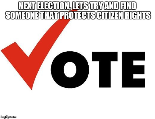 Vote | NEXT ELECTION, LETS TRY AND FIND SOMEONE THAT PROTECTS CITIZEN RIGHTS | image tagged in vote | made w/ Imgflip meme maker