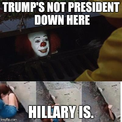 pennywise in sewer |  TRUMP'S NOT PRESIDENT DOWN HERE; HILLARY IS. | image tagged in pennywise in sewer | made w/ Imgflip meme maker