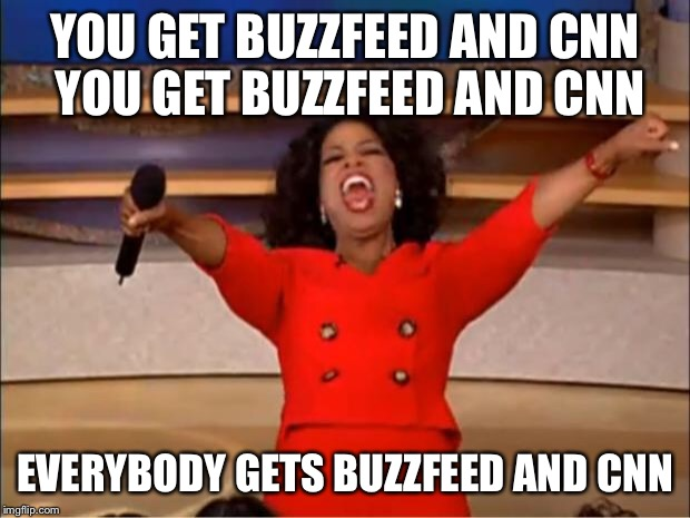 Oprah You Get A Meme | YOU GET BUZZFEED AND CNN YOU GET BUZZFEED AND CNN EVERYBODY GETS BUZZFEED AND CNN | image tagged in memes,oprah you get a | made w/ Imgflip meme maker