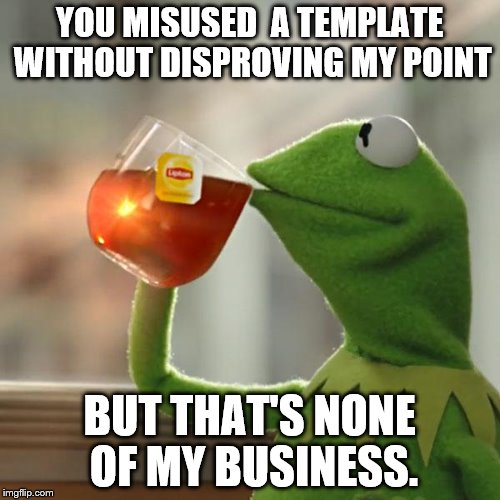 I got into a political argument. | YOU MISUSED  A TEMPLATE WITHOUT DISPROVING MY POINT BUT THAT'S NONE OF MY BUSINESS. | image tagged in memes,but thats none of my business,kermit the frog | made w/ Imgflip meme maker