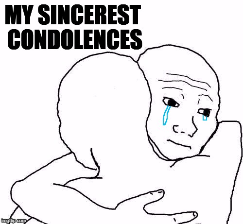 awww hug | MY SINCEREST CONDOLENCES | image tagged in awww hug | made w/ Imgflip meme maker