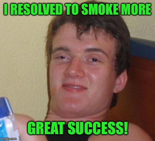 10 Guy Meme | I RESOLVED TO SMOKE MORE GREAT SUCCESS! | image tagged in memes,10 guy | made w/ Imgflip meme maker