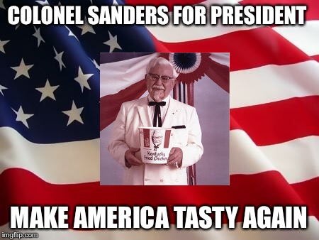 Been looking to make THIS one for a LONG time | COLONEL SANDERS FOR PRESIDENT MAKE AMERICA TASTY AGAIN | image tagged in american flag | made w/ Imgflip meme maker