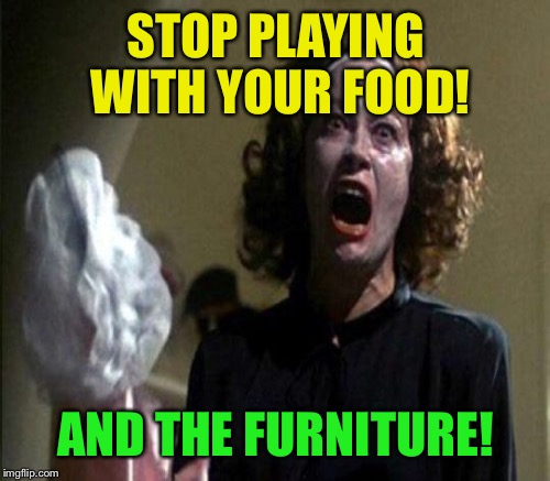 STOP PLAYING WITH YOUR FOOD! AND THE FURNITURE! | made w/ Imgflip meme maker