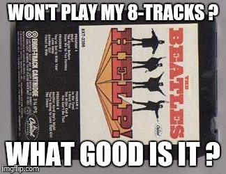 Beatles 8-track tape | WON'T PLAY MY 8-TRACKS ? WHAT GOOD IS IT ? | image tagged in beatles 8-track tape | made w/ Imgflip meme maker