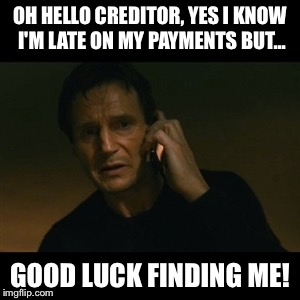 Liam Neeson Taken Meme | OH HELLO CREDITOR, YES I KNOW I'M LATE ON MY PAYMENTS BUT... GOOD LUCK FINDING ME! | image tagged in memes,liam neeson taken | made w/ Imgflip meme maker