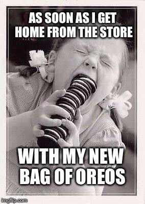 AS SOON AS I GET HOME FROM THE STORE WITH MY NEW BAG OF OREOS | image tagged in oreos | made w/ Imgflip meme maker