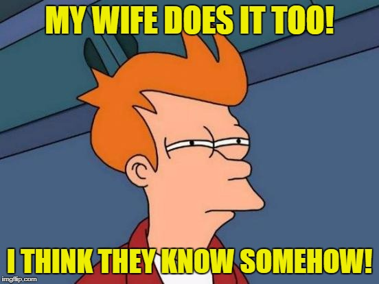 Futurama Fry Meme | MY WIFE DOES IT TOO! I THINK THEY KNOW SOMEHOW! | image tagged in memes,futurama fry | made w/ Imgflip meme maker