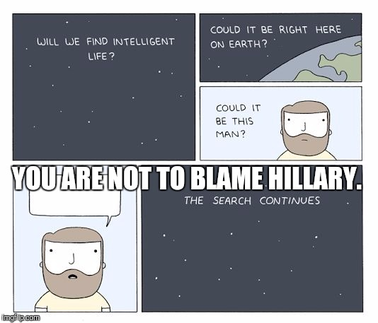 KEEP LOOKING. :D | YOU ARE NOT TO BLAME HILLARY. | image tagged in funny,the search continues,politics,humor,memes,hillary | made w/ Imgflip meme maker