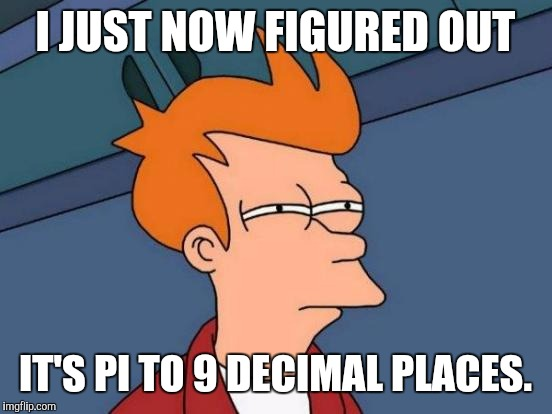 Futurama Fry Meme | I JUST NOW FIGURED OUT IT'S PI TO 9 DECIMAL PLACES. | image tagged in memes,futurama fry | made w/ Imgflip meme maker