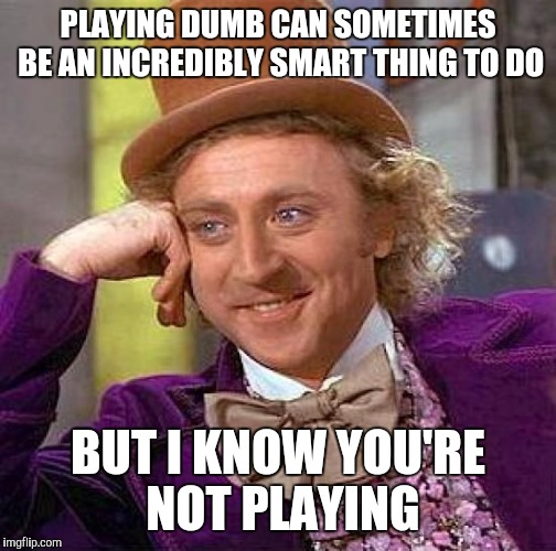Creepy Condescending Wonka Meme | PLAYING DUMB CAN SOMETIMES BE AN INCREDIBLY SMART THING TO DO BUT I KNOW YOU'RE NOT PLAYING | image tagged in memes,creepy condescending wonka | made w/ Imgflip meme maker