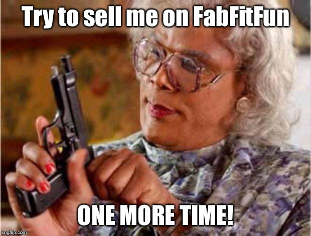 MADEA PISTOL | Try to sell me on FabFitFun ONE MORE TIME! | image tagged in madea pistol | made w/ Imgflip meme maker