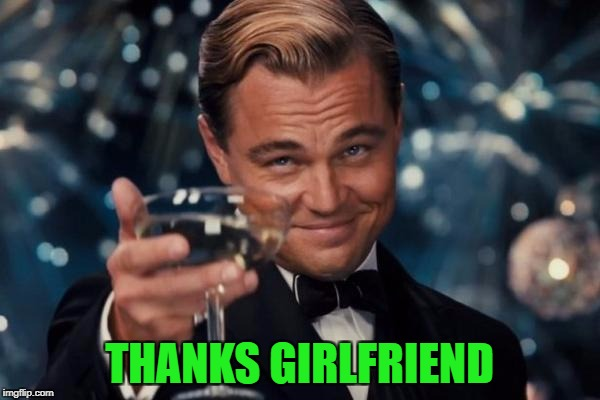 Leonardo Dicaprio Cheers Meme | THANKS GIRLFRIEND | image tagged in memes,leonardo dicaprio cheers | made w/ Imgflip meme maker