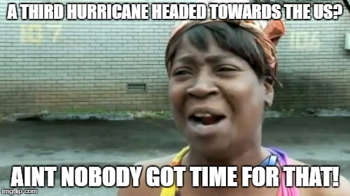 Aint Nobody Got Time For That Meme | A THIRD HURRICANE HEADED TOWARDS THE US? AINT NOBODY GOT TIME FOR THAT! | image tagged in memes,aint nobody got time for that | made w/ Imgflip meme maker