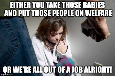 EITHER YOU TAKE THOSE BABIES AND PUT THOSE PEOPLE ON WELFARE OR WE'RE ALL OUT OF A JOB ALRIGHT! | made w/ Imgflip meme maker