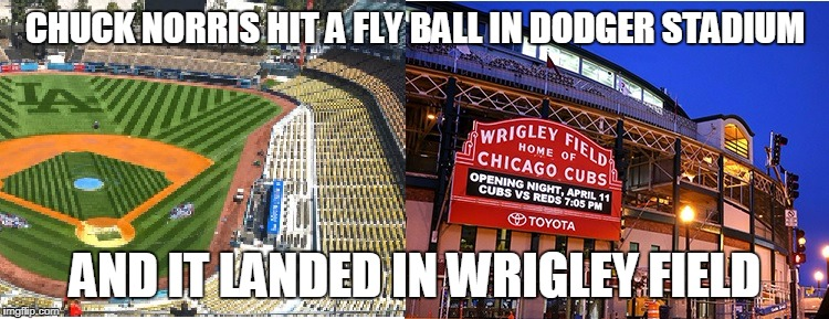 Chuck Norris fly ball | CHUCK NORRIS HIT A FLY BALL IN DODGER STADIUM AND IT LANDED IN WRIGLEY FIELD | image tagged in chuck norris,memes,baseball | made w/ Imgflip meme maker