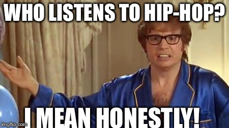 Austin Powers Honestly Meme | WHO LISTENS TO HIP-HOP? I MEAN HONESTLY! | image tagged in memes,austin powers honestly | made w/ Imgflip meme maker
