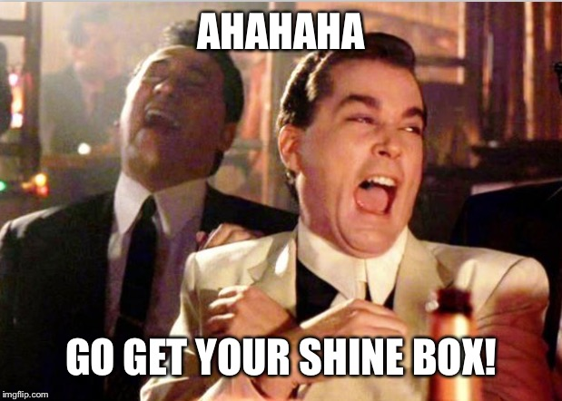 AHAHAHA GO GET YOUR SHINE BOX! | made w/ Imgflip meme maker