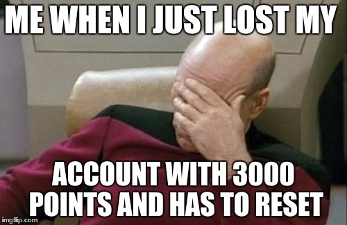 Captain Picard Facepalm Meme | ME WHEN I JUST LOST MY ACCOUNT WITH 3000 POINTS AND HAS TO RESET | image tagged in memes,captain picard facepalm | made w/ Imgflip meme maker