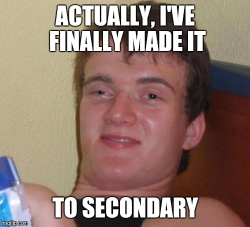 10 Guy Meme | ACTUALLY, I'VE FINALLY MADE IT TO SECONDARY | image tagged in memes,10 guy | made w/ Imgflip meme maker