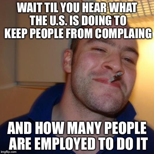 WAIT TIL YOU HEAR WHAT THE U.S. IS DOING TO KEEP PEOPLE FROM COMPLAING AND HOW MANY PEOPLE ARE EMPLOYED TO DO IT | made w/ Imgflip meme maker