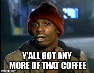 Y'all Got Any More Of That Meme | Y'ALL GOT ANY MORE OF THAT COFFEE | image tagged in memes,yall got any more of,coffee addict,dave chappelle | made w/ Imgflip meme maker