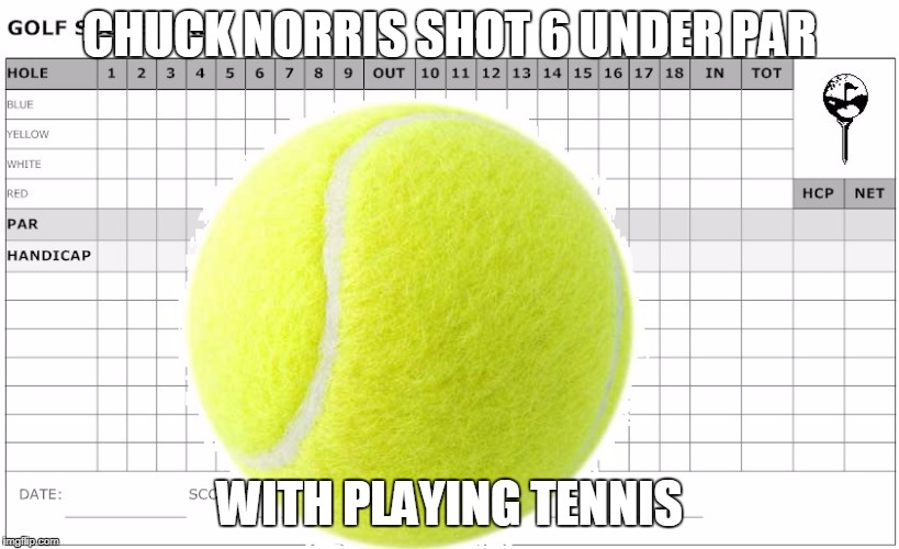 Chuck Norris tennis | CHUCK NORRIS SHOT 6 UNDER PAR WITH PLAYING TENNIS | image tagged in chuck norris,memes,tennis | made w/ Imgflip meme maker