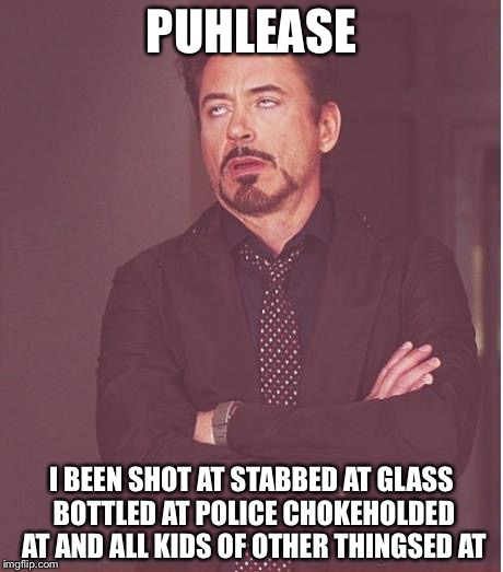 Face You Make Robert Downey Jr Meme | PUHLEASE I BEEN SHOT AT STABBED AT GLASS BOTTLED AT POLICE CHOKEHOLDED AT AND ALL KIDS OF OTHER THINGSED AT | image tagged in memes,face you make robert downey jr | made w/ Imgflip meme maker