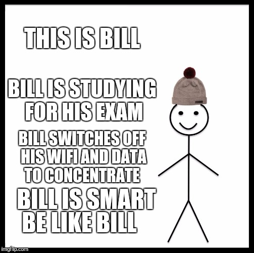 Be Like Bill Meme | THIS IS BILL BILL IS STUDYING FOR HIS EXAM BILL SWITCHES OFF HIS WIFI AND DATA TO CONCENTRATE BILL IS SMART BE LIKE BILL | image tagged in memes,be like bill | made w/ Imgflip meme maker