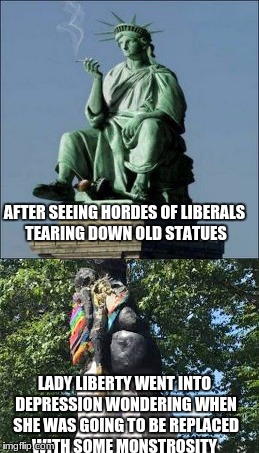 This makes me a little sick | AFTER SEEING HORDES OF LIBERALS TEARING DOWN OLD STATUES LADY LIBERTY WENT INTO DEPRESSION WONDERING WHEN SHE WAS GOING TO BE REPLACED WITH  | image tagged in memes,political,dank memes,lady liberty | made w/ Imgflip meme maker