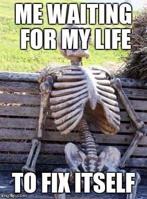 Waiting Skeleton Meme | ME WAITING FOR MY LIFE TO FIX ITSELF | image tagged in memes,waiting skeleton | made w/ Imgflip meme maker