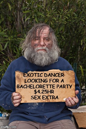 dancer man looking to entertain | $4.25HR SEX EXTRA EXOTIC DANCER LOOKING FOR A BACHELORETTE PARTY | image tagged in blak homeless sign,party,looking,sex,a | made w/ Imgflip meme maker