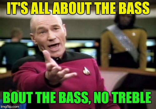 Picard Wtf Meme | IT'S ALL ABOUT THE BASS BOUT THE BASS, NO TREBLE | image tagged in memes,picard wtf | made w/ Imgflip meme maker