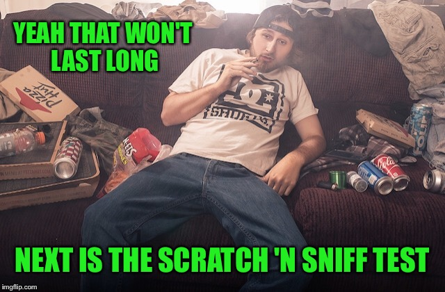 Stoner on couch | YEAH THAT WON'T LAST LONG NEXT IS THE SCRATCH 'N SNIFF TEST | image tagged in stoner on couch | made w/ Imgflip meme maker