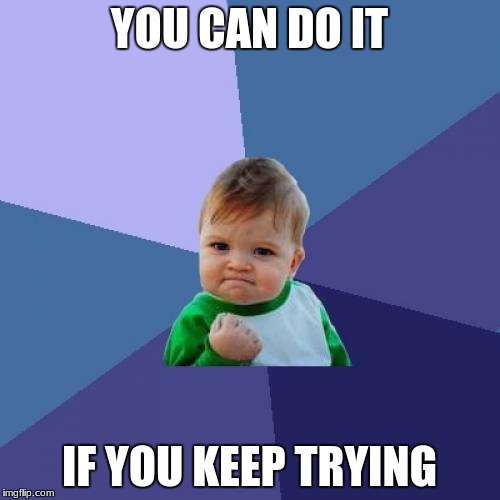 Success Kid Meme | YOU CAN DO IT IF YOU KEEP TRYING | image tagged in memes,success kid | made w/ Imgflip meme maker