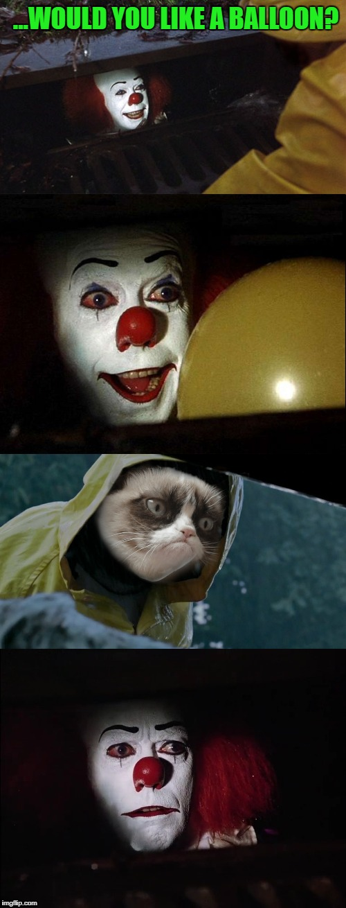 Pennywise the Clown |  ...WOULD YOU LIKE A BALLOON? | image tagged in memes,grumpy cat,funny,pennywise,pennywise in sewer,movies | made w/ Imgflip meme maker
