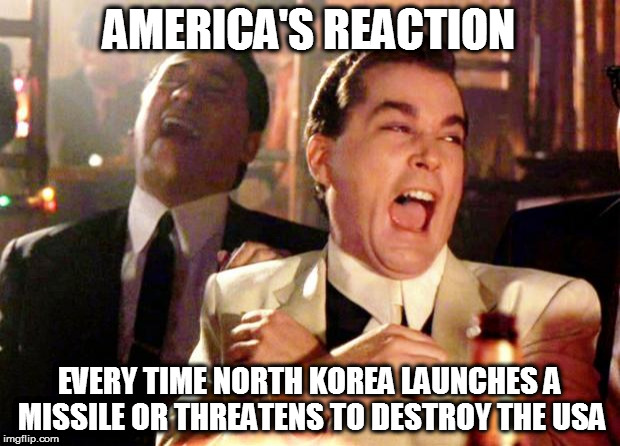 Goodfellas Laugh | AMERICA'S REACTION EVERY TIME NORTH KOREA LAUNCHES A MISSILE OR THREATENS TO DESTROY THE USA | image tagged in goodfellas laugh,north korea,missile,terrorism | made w/ Imgflip meme maker