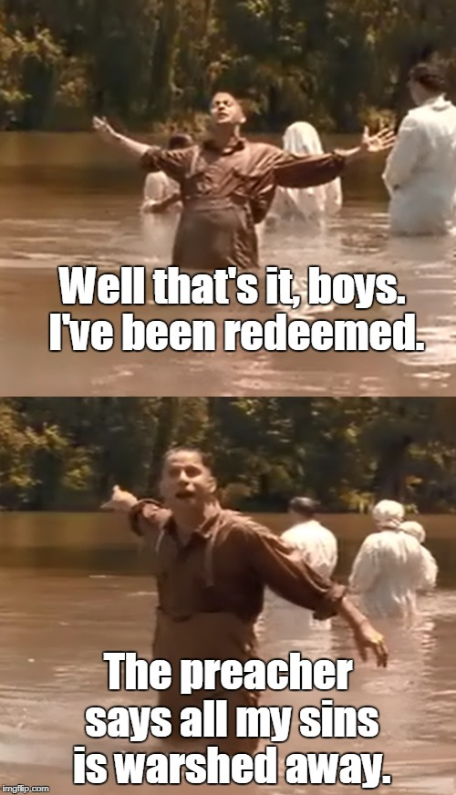 Baptismal regeneration: cliff notes version |  Well that's it, boys. I've been redeemed. The preacher says all my sins is warshed away. | image tagged in oh brother where art thou,baptism,christianity,heresy,memes | made w/ Imgflip meme maker