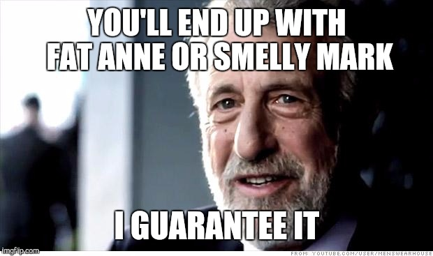 YOU'LL END UP WITH FAT ANNE OR SMELLY MARK I GUARANTEE IT | made w/ Imgflip meme maker