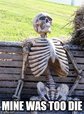 Waiting Skeleton Meme | MINE WAS TOO DIE | image tagged in memes,waiting skeleton | made w/ Imgflip meme maker
