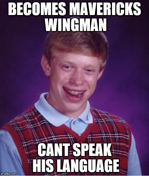 Bad Luck Brian Meme | BECOMES MAVERICKS WINGMAN CANT SPEAK HIS LANGUAGE | image tagged in memes,bad luck brian | made w/ Imgflip meme maker