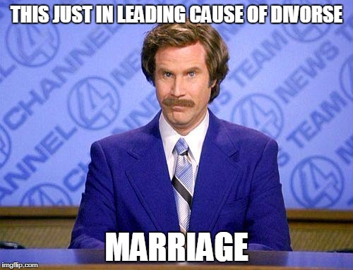 anchorman news update | THIS JUST IN LEADING CAUSE OF DIVORSE MARRIAGE | image tagged in anchorman news update | made w/ Imgflip meme maker